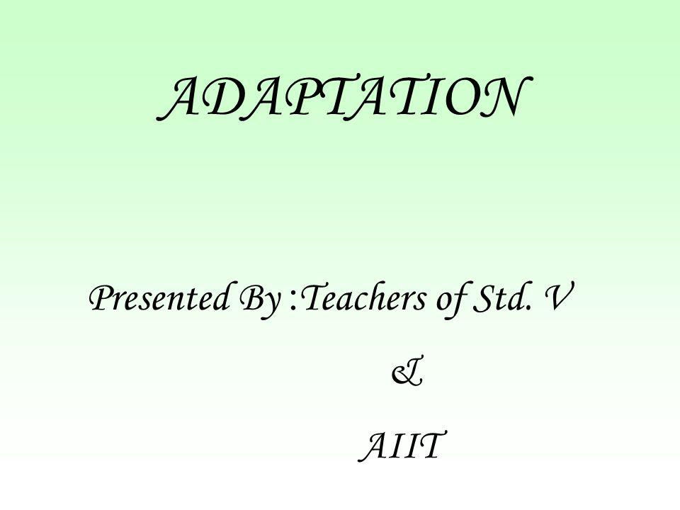 ADAPTATION Presented By : Teachers of Std. V & AIIT