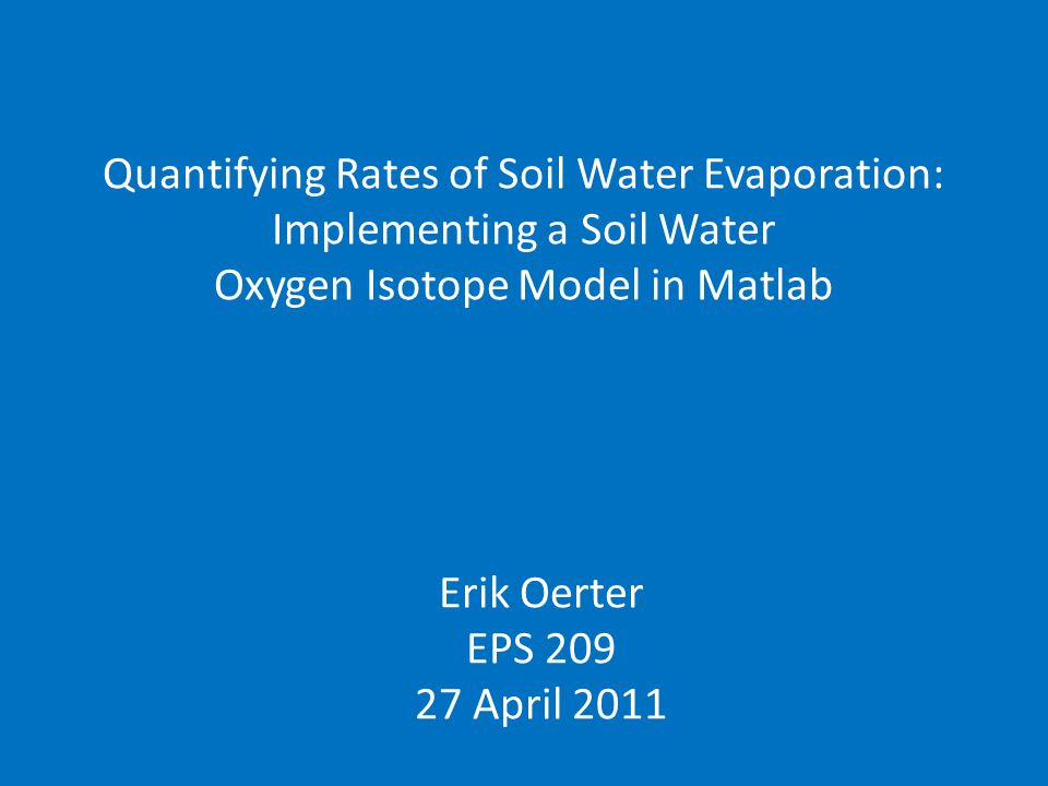 Quantifying Rates of Soil Water Evaporation: Implementing a Soil Water Oxygen Isotope Model in Matlab Erik Oerter EPS 209 27 April 2011