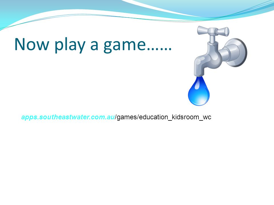 Now play a game…… apps.southeastwater.com.au/games/education_kidsroom_wc