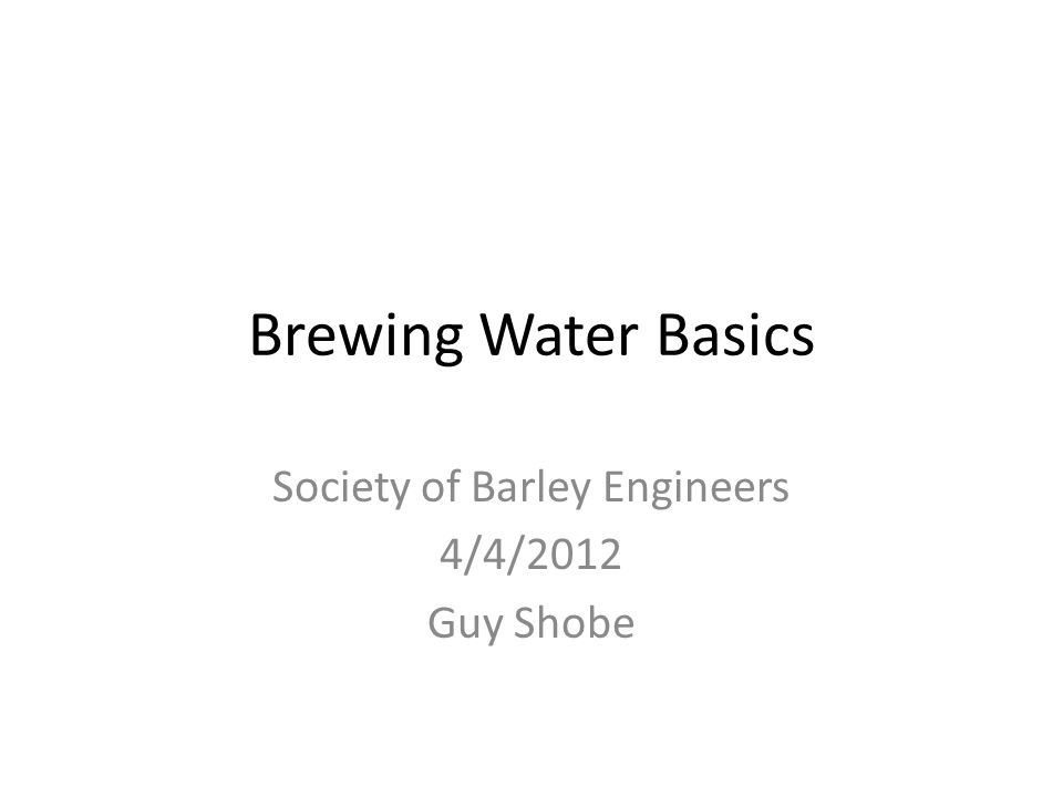 Brewing Water Basics Society of Barley Engineers 4/4/2012 Guy Shobe