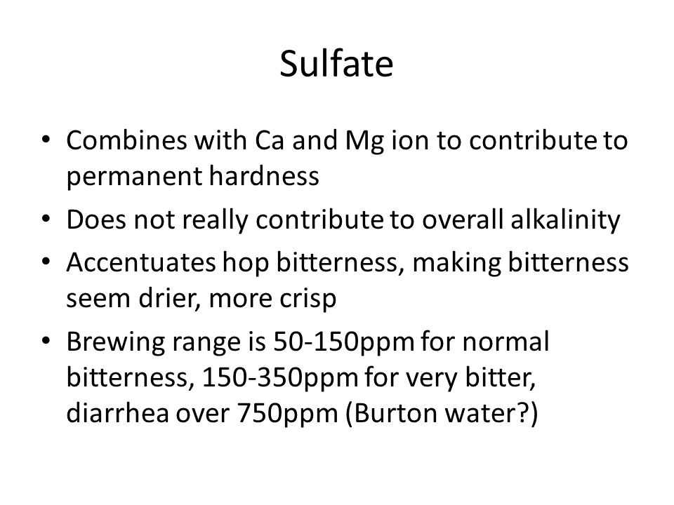 Sulfate Combines with Ca and Mg ion to contribute to permanent hardness Does not really contribute to overall alkalinity Accentuates hop bitterness, making bitterness seem drier, more crisp Brewing range is 50-150ppm for normal bitterness, 150-350ppm for very bitter, diarrhea over 750ppm (Burton water )
