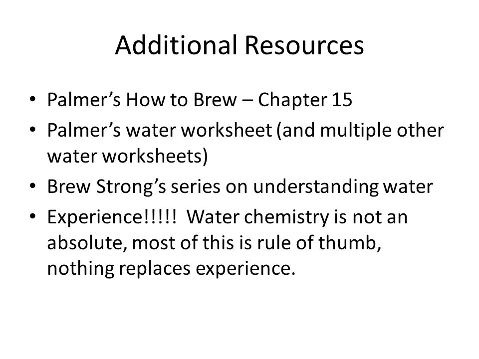 Additional Resources Palmers How to Brew – Chapter 15 Palmers water worksheet (and multiple other water worksheets) Brew Strongs series on understanding water Experience!!!!.