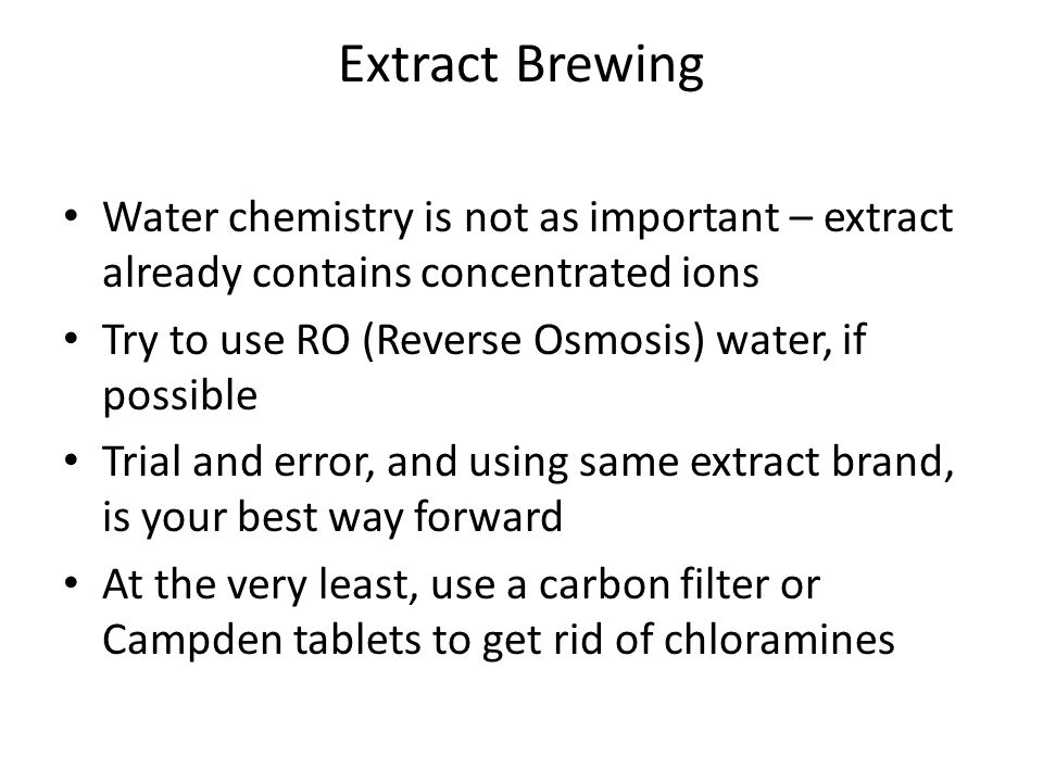 Extract Brewing Water chemistry is not as important – extract already contains concentrated ions Try to use RO (Reverse Osmosis) water, if possible Tr