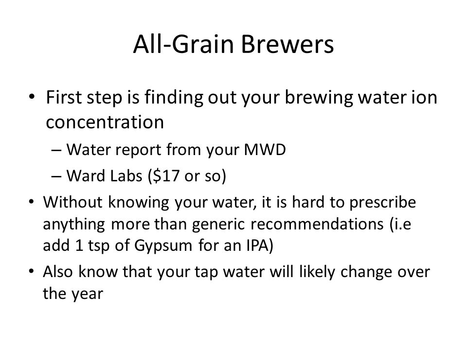 All-Grain Brewers First step is finding out your brewing water ion concentration – Water report from your MWD – Ward Labs ($17 or so) Without knowing your water, it is hard to prescribe anything more than generic recommendations (i.e add 1 tsp of Gypsum for an IPA) Also know that your tap water will likely change over the year