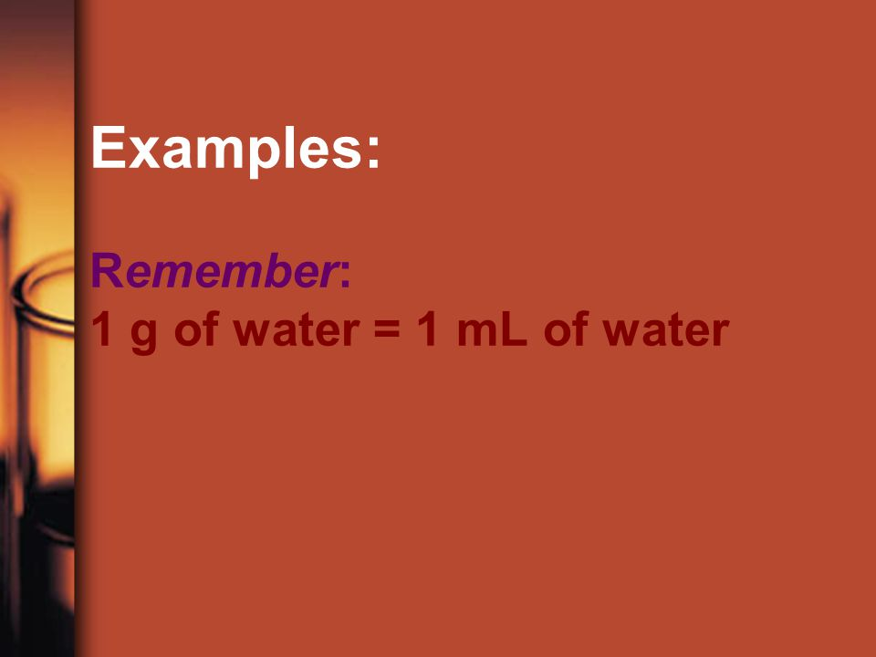 Examples: Remember: 1 g of water = 1 mL of water