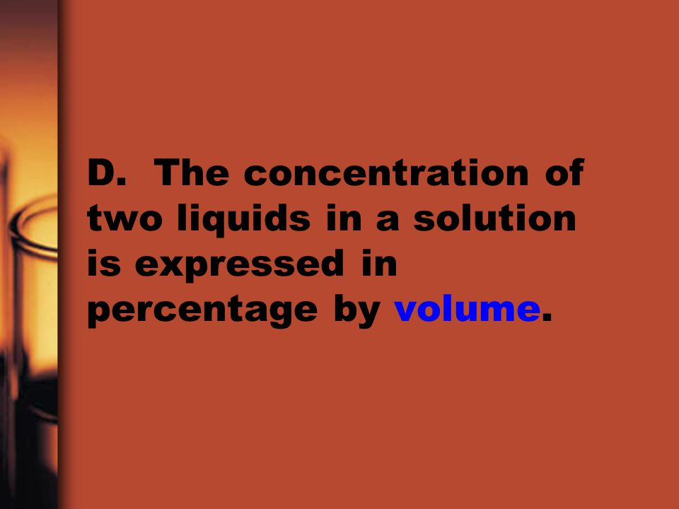 D. The concentration of two liquids in a solution is expressed in percentage by volume.