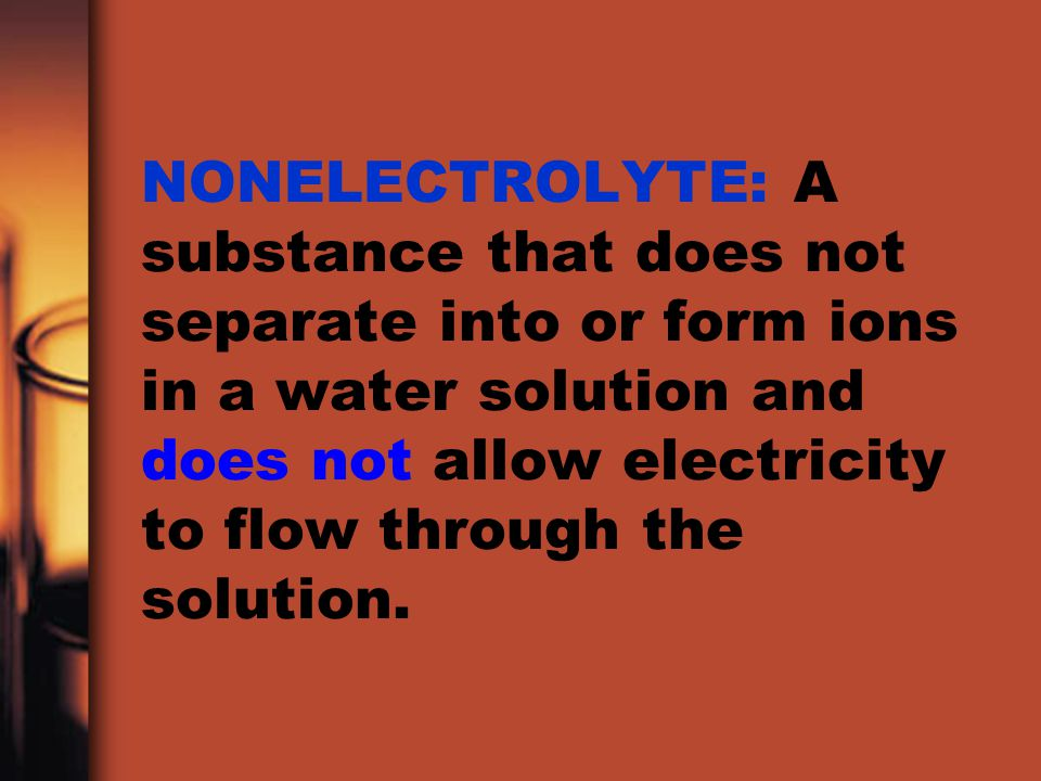 NONELECTROLYTE: A substance that does not separate into or form ions in a water solution and does not allow electricity to flow through the solution.