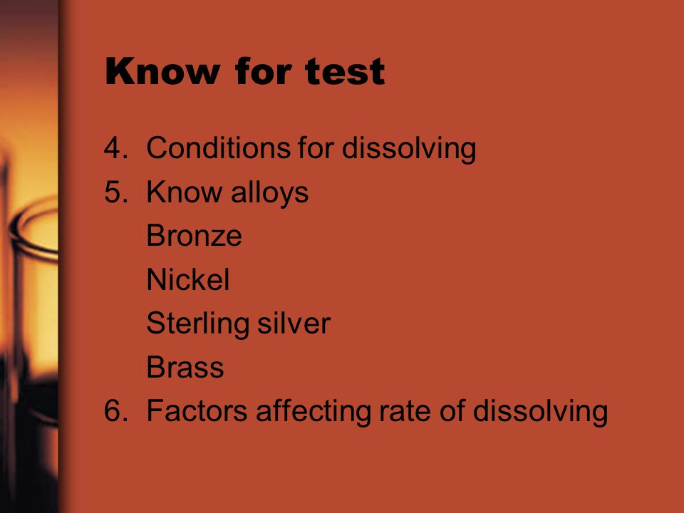 Know for test 4. Conditions for dissolving 5. Know alloys Bronze Nickel Sterling silver Brass 6. Factors affecting rate of dissolving
