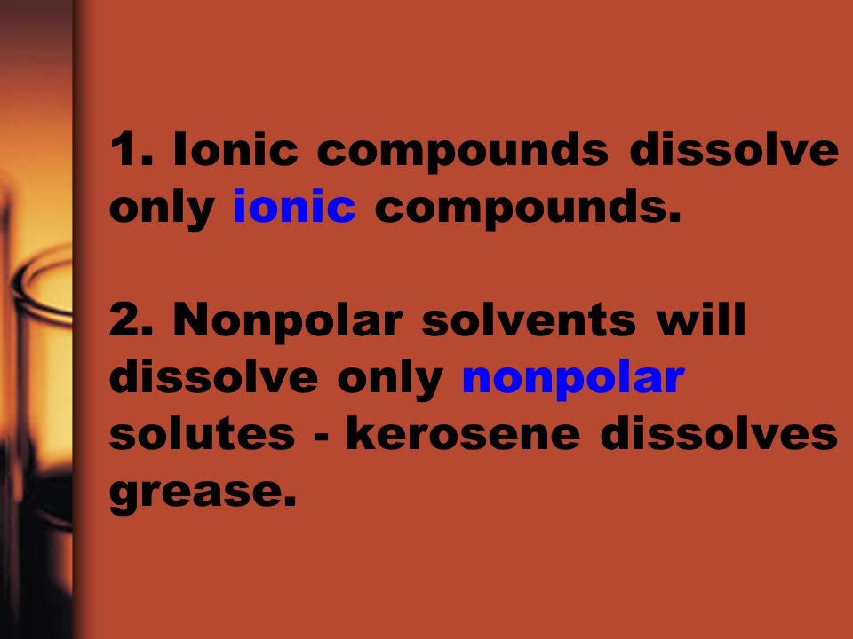 1. Ionic compounds dissolve only ionic compounds. 2. Nonpolar solvents will dissolve only nonpolar solutes - kerosene dissolves grease.