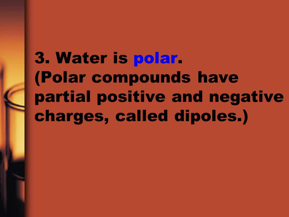 3. Water is polar. (Polar compounds have partial positive and negative charges, called dipoles.)