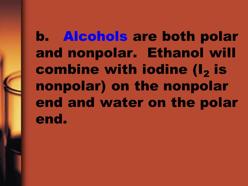 b. Alcohols are both polar and nonpolar. Ethanol will combine with iodine (I 2 is nonpolar) on the nonpolar end and water on the polar end.