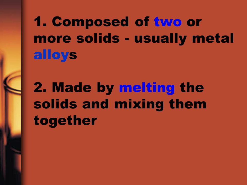 1. Composed of two or more solids - usually metal alloys 2. Made by melting the solids and mixing them together