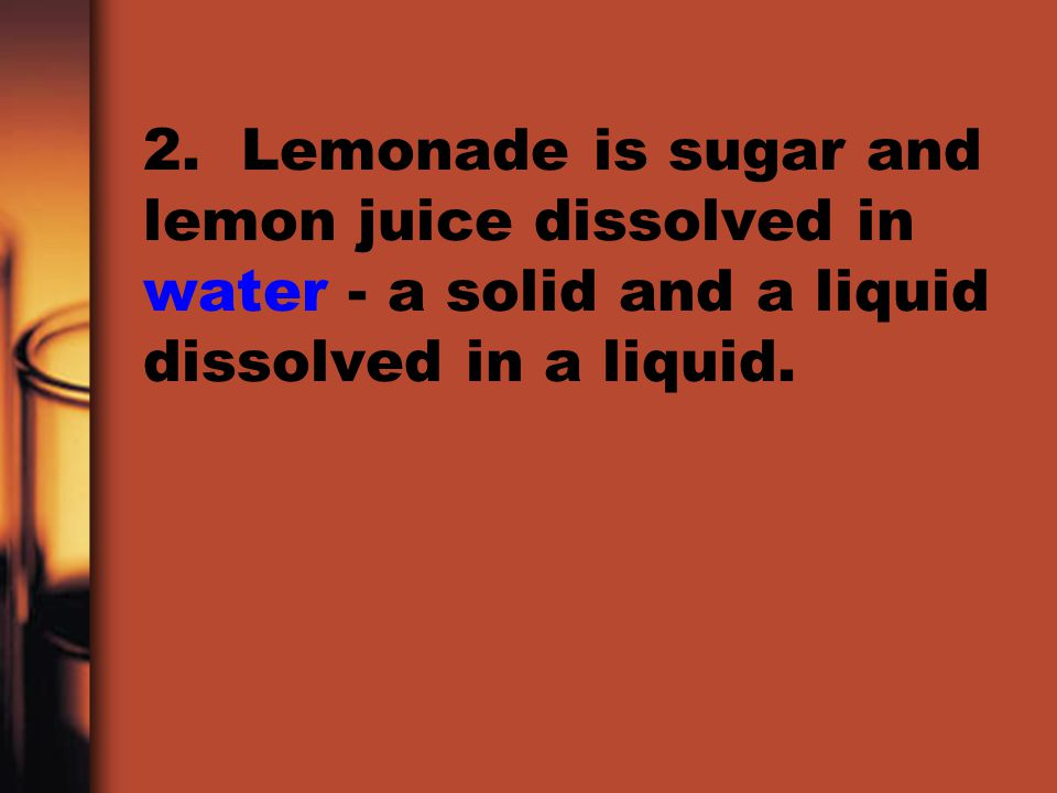 2. Lemonade is sugar and lemon juice dissolved in water - a solid and a liquid dissolved in a liquid.