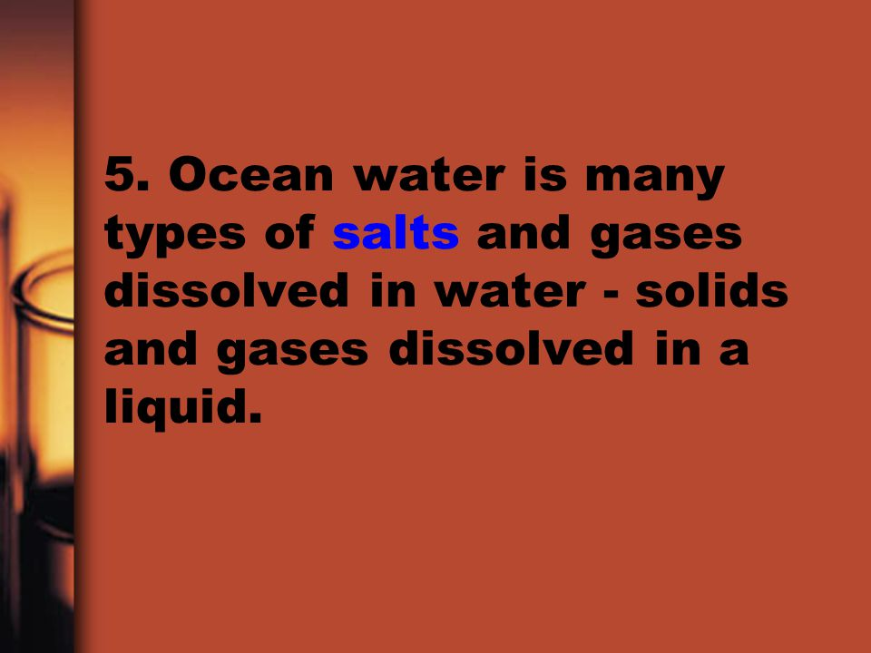 5. Ocean water is many types of salts and gases dissolved in water - solids and gases dissolved in a liquid.
