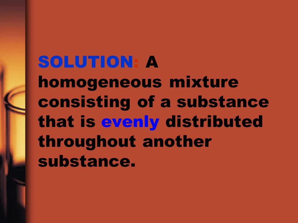 SOLUTE: A substance that is dissolved in another substance.