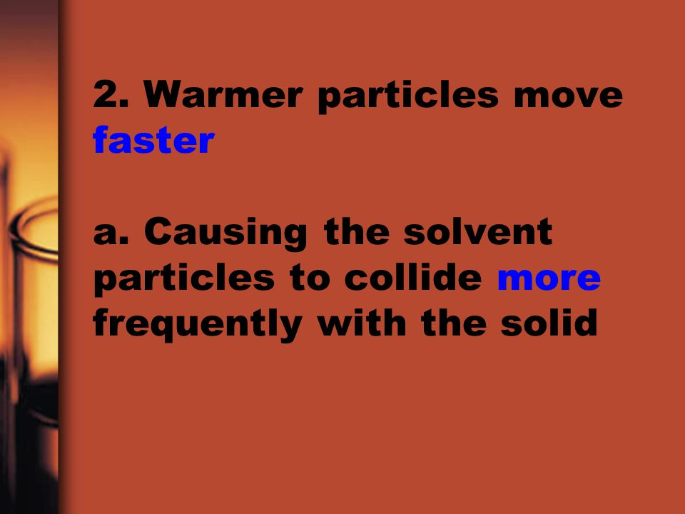 2. Warmer particles move faster a. Causing the solvent particles to collide more frequently with the solid