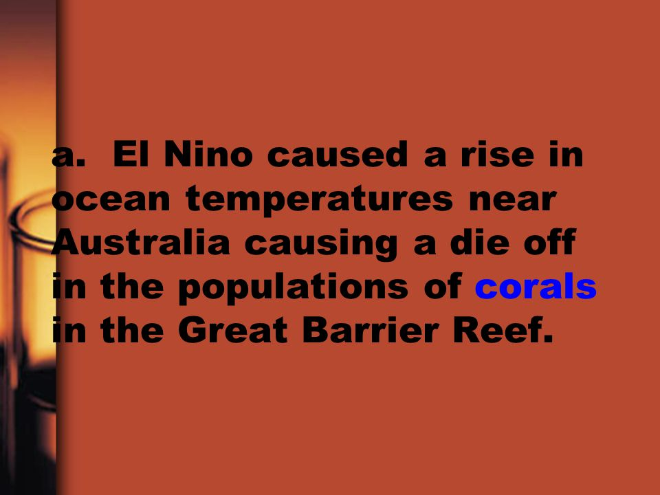 a. El Nino caused a rise in ocean temperatures near Australia causing a die off in the populations of corals in the Great Barrier Reef.