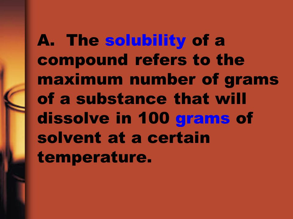 A. The solubility of a compound refers to the maximum number of grams of a substance that will dissolve in 100 grams of solvent at a certain temperatu