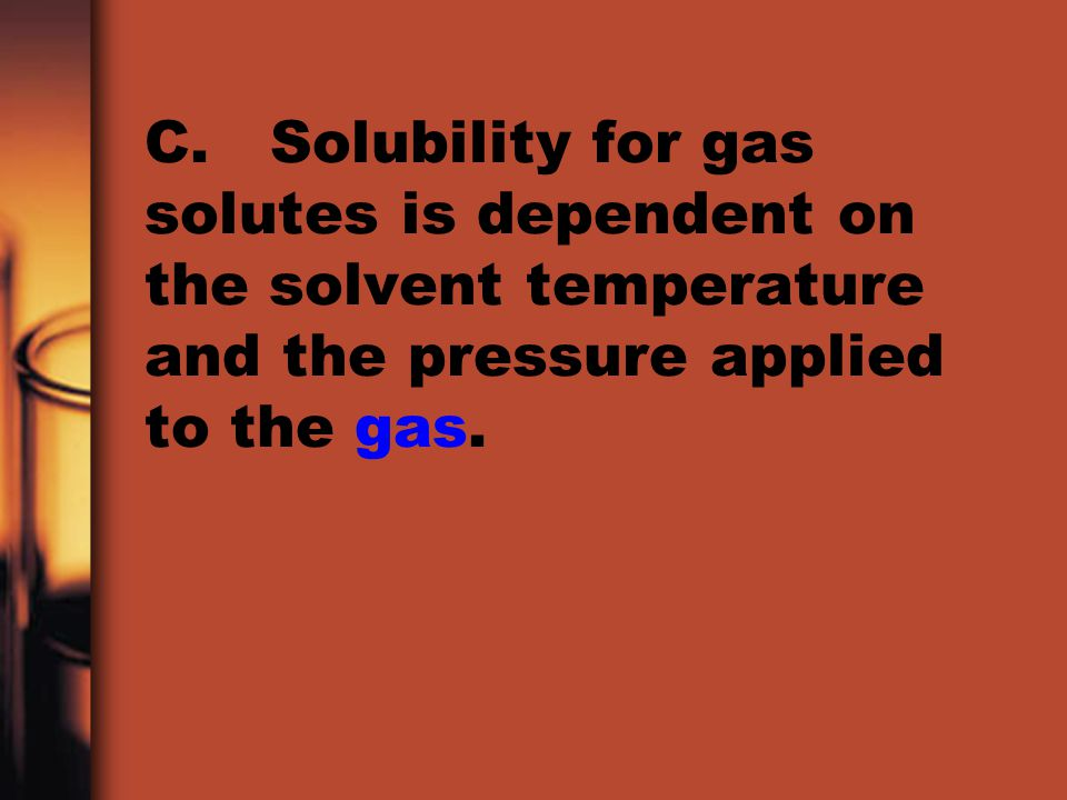C. Solubility for gas solutes is dependent on the solvent temperature and the pressure applied to the gas.