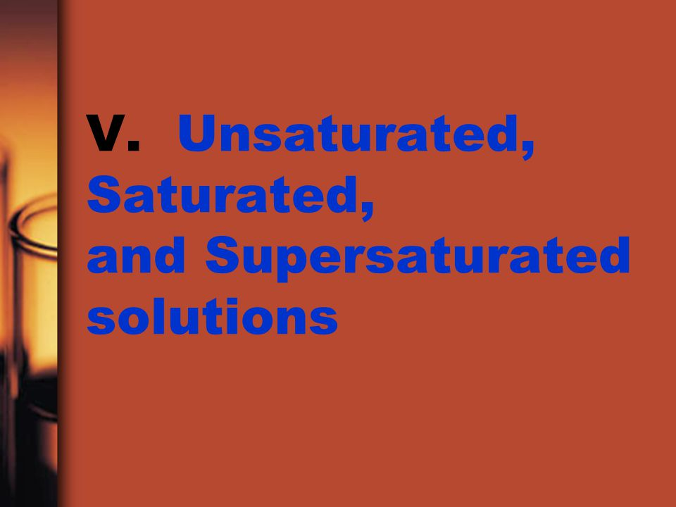 V. Unsaturated, Saturated, and Supersaturated solutions