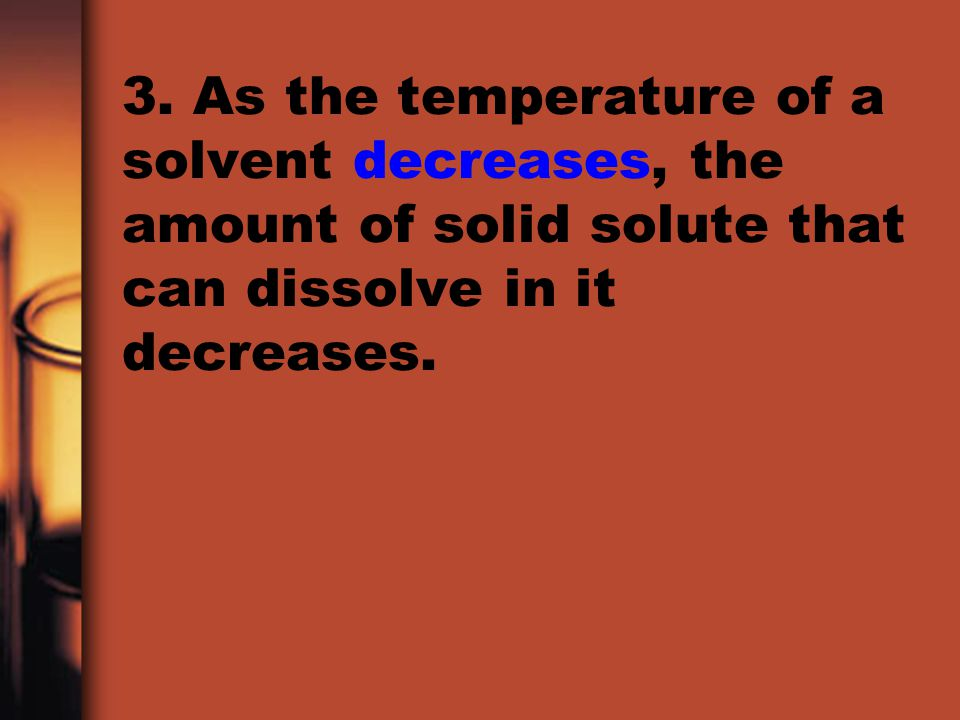 3. As the temperature of a solvent decreases, the amount of solid solute that can dissolve in it decreases.