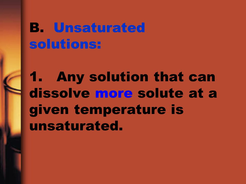 B. Unsaturated solutions: 1. Any solution that can dissolve more solute at a given temperature is unsaturated.