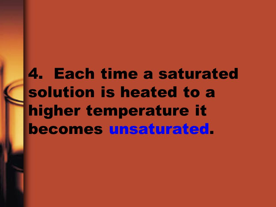 4. Each time a saturated solution is heated to a higher temperature it becomes unsaturated.
