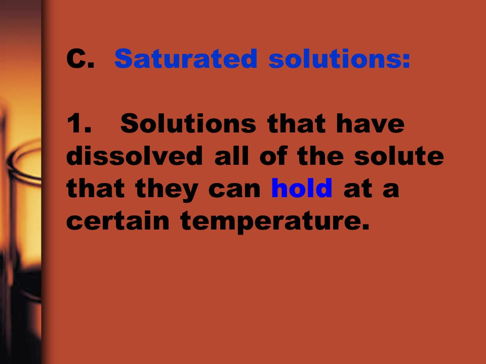 C. Saturated solutions: 1. Solutions that have dissolved all of the solute that they can hold at a certain temperature.