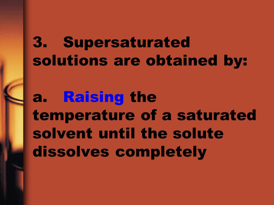 3. Supersaturated solutions are obtained by: a. Raising the temperature of a saturated solvent until the solute dissolves completely