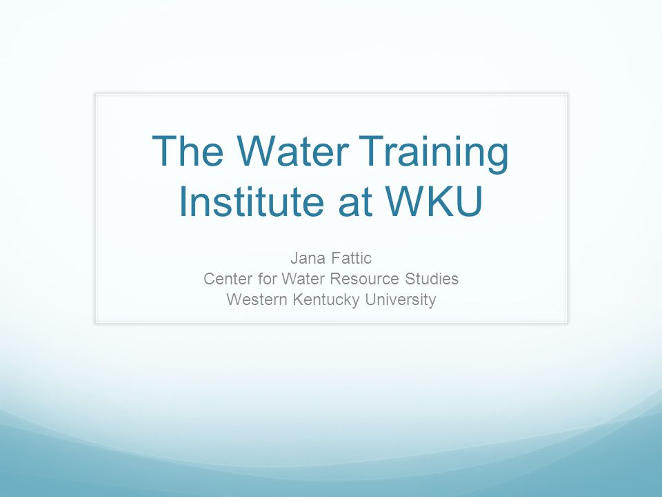 The Water Training Institute at WKU Jana Fattic Center for Water Resource Studies Western Kentucky University