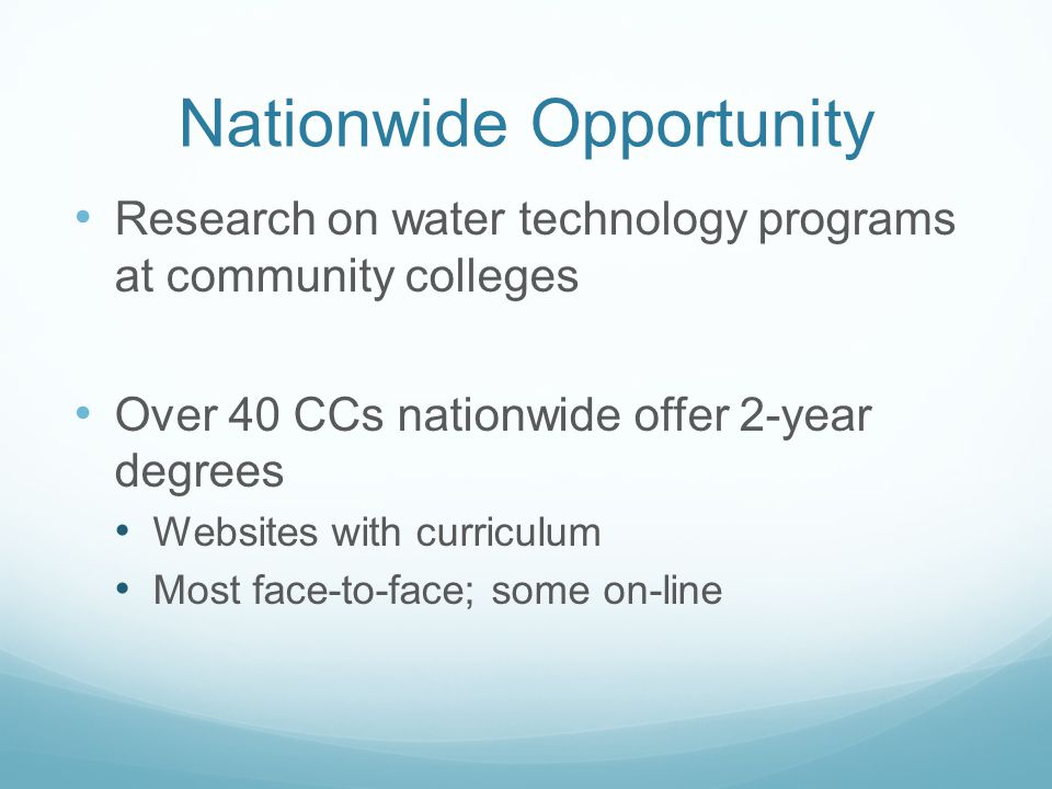 Nationwide Opportunity Research on water technology programs at community colleges Over 40 CCs nationwide offer 2-year degrees Websites with curriculum Most face-to-face; some on-line