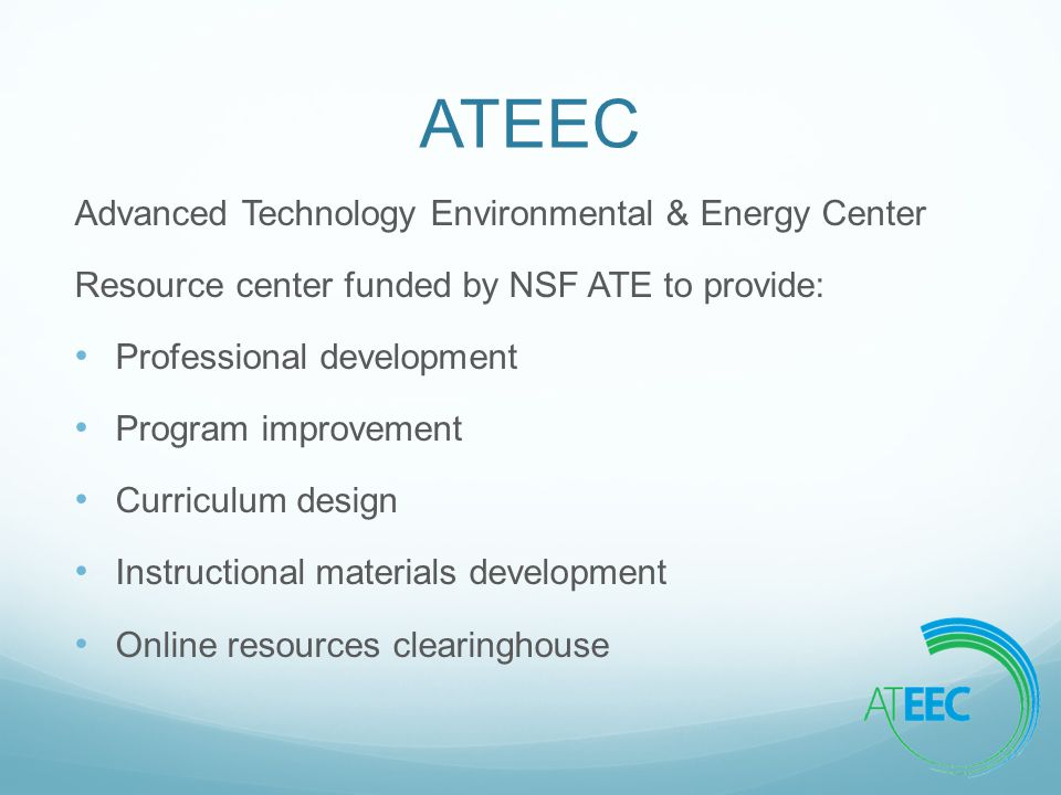ATEEC Advanced Technology Environmental & Energy Center Resource center funded by NSF ATE to provide: Professional development Program improvement Curriculum design Instructional materials development Online resources clearinghouse