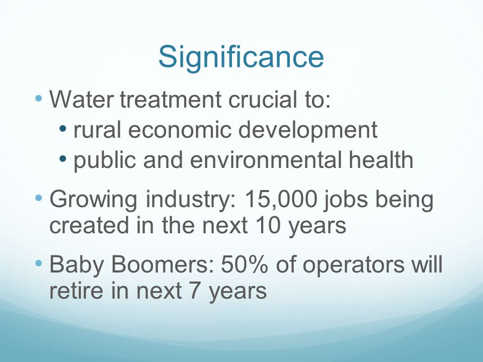 Significance Water treatment crucial to: rural economic development public and environmental health Growing industry: 15,000 jobs being created in the next 10 years Baby Boomers: 50% of operators will retire in next 7 years