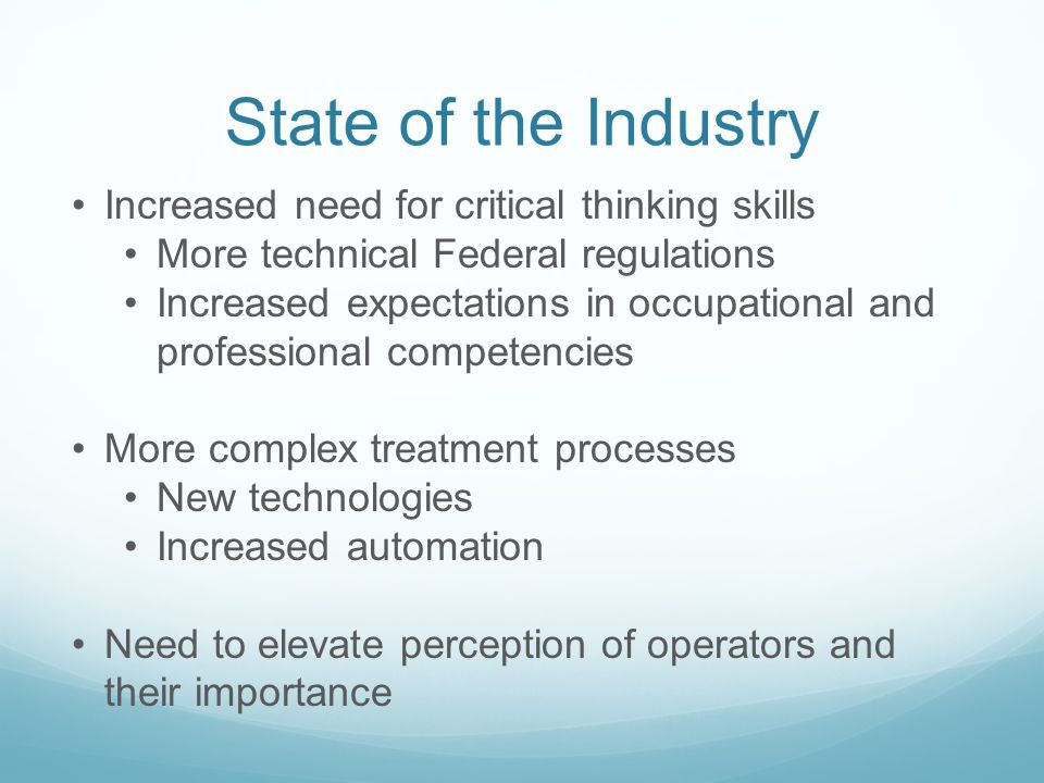 State of the Industry Increased need for critical thinking skills More technical Federal regulations Increased expectations in occupational and professional competencies More complex treatment processes New technologies Increased automation Need to elevate perception of operators and their importance