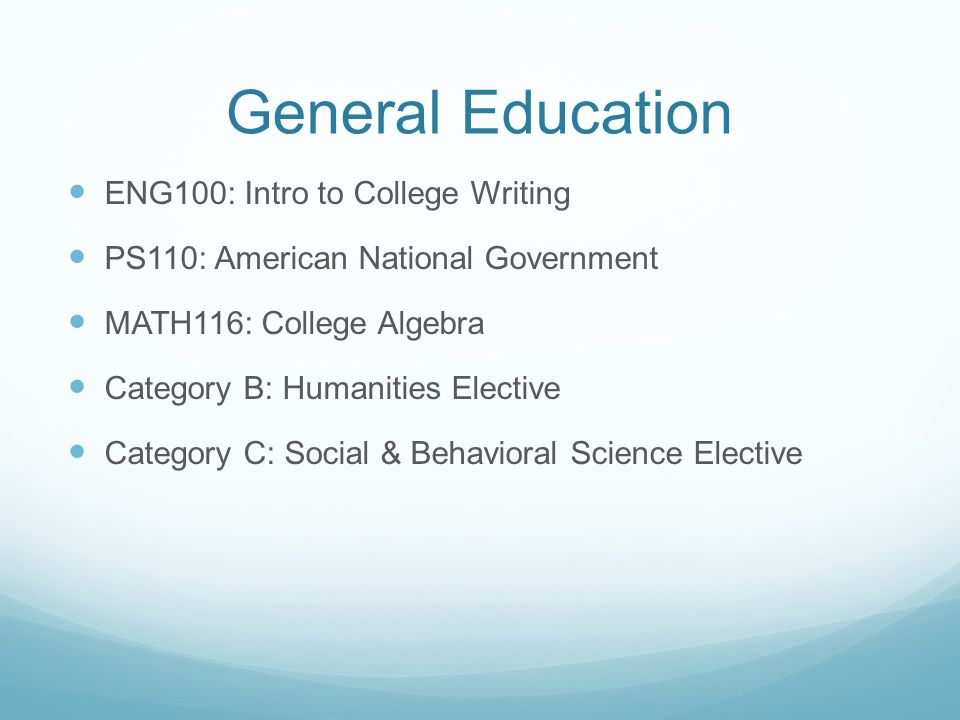 General Education ENG100: Intro to College Writing PS110: American National Government MATH116: College Algebra Category B: Humanities Elective Category C: Social & Behavioral Science Elective