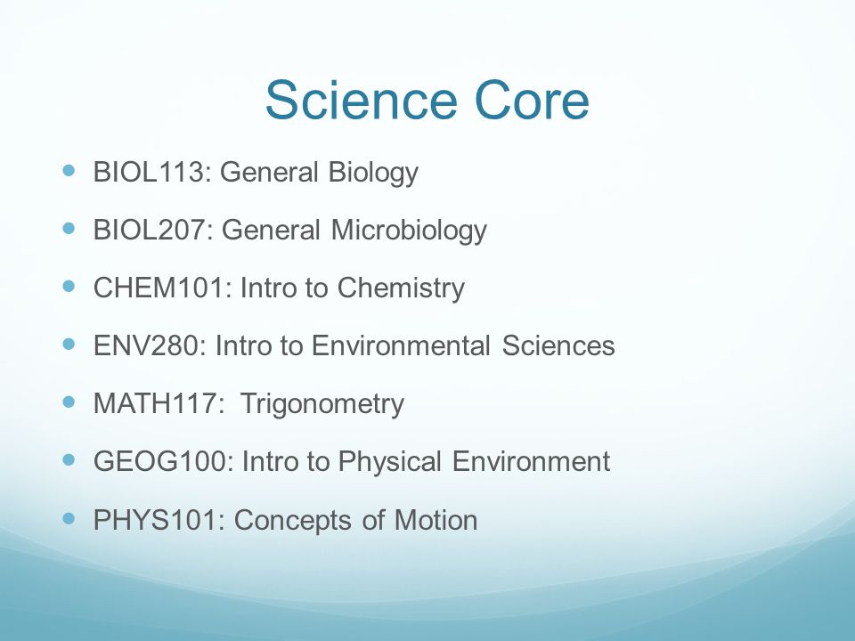 Science Core BIOL113: General Biology BIOL207: General Microbiology CHEM101: Intro to Chemistry ENV280: Intro to Environmental Sciences MATH117: Trigonometry GEOG100: Intro to Physical Environment PHYS101: Concepts of Motion