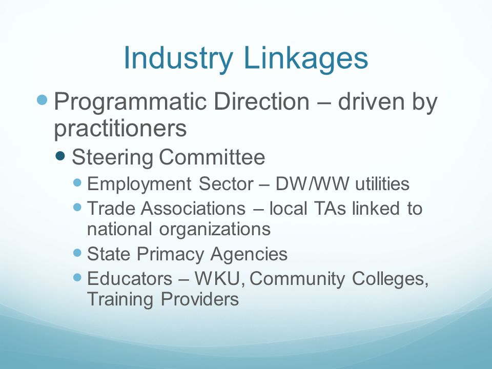 Industry Linkages Programmatic Direction – driven by practitioners Steering Committee Employment Sector – DW/WW utilities Trade Associations – local TAs linked to national organizations State Primacy Agencies Educators – WKU, Community Colleges, Training Providers