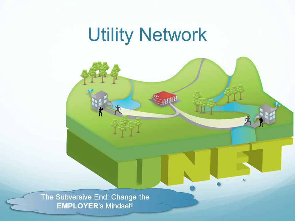 Utility Network The Subversive End: Change the EMPLOYERs Mindset!