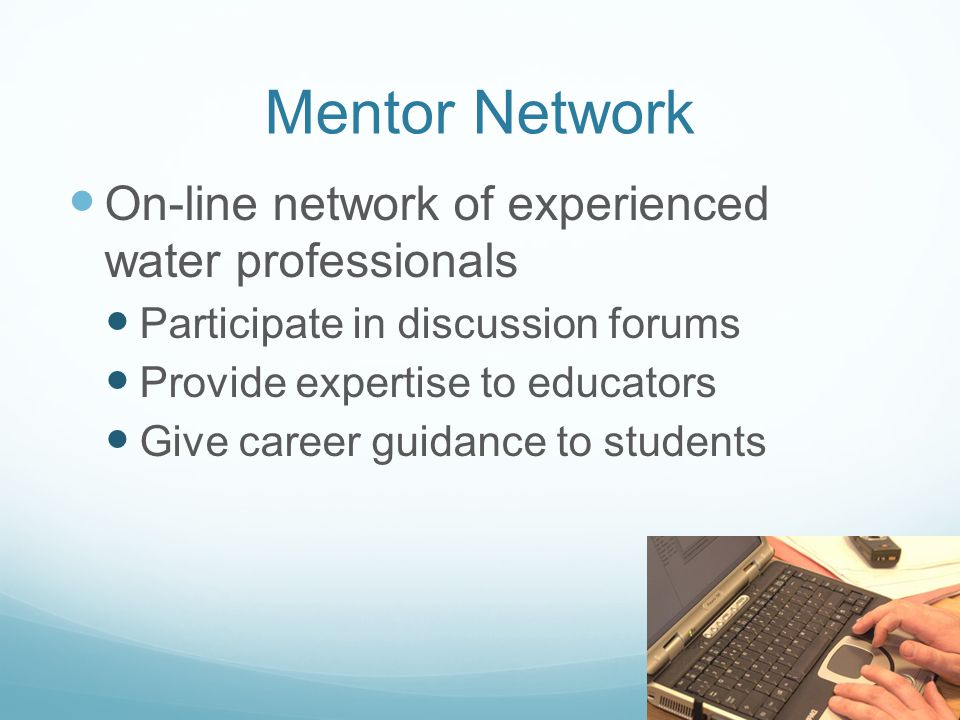 Mentor Network On-line network of experienced water professionals Participate in discussion forums Provide expertise to educators Give career guidance to students