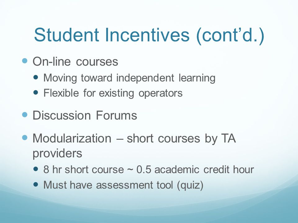 Student Incentives (contd.) On-line courses Moving toward independent learning Flexible for existing operators Discussion Forums Modularization – short courses by TA providers 8 hr short course ~ 0.5 academic credit hour Must have assessment tool (quiz)