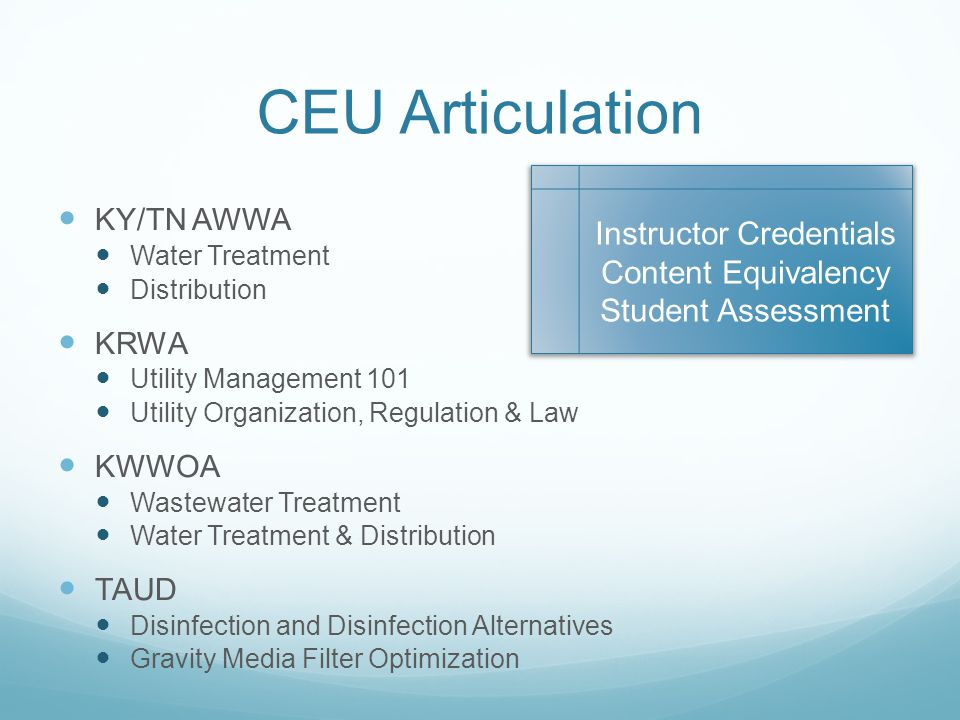 CEU Articulation KY/TN AWWA Water Treatment Distribution KRWA Utility Management 101 Utility Organization, Regulation & Law KWWOA Wastewater Treatment Water Treatment & Distribution TAUD Disinfection and Disinfection Alternatives Gravity Media Filter Optimization Instructor Credentials Content Equivalency Student Assessment