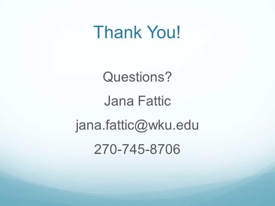 Thank You! Questions? Jana Fattic jana.fattic@wku.edu 270-745-8706