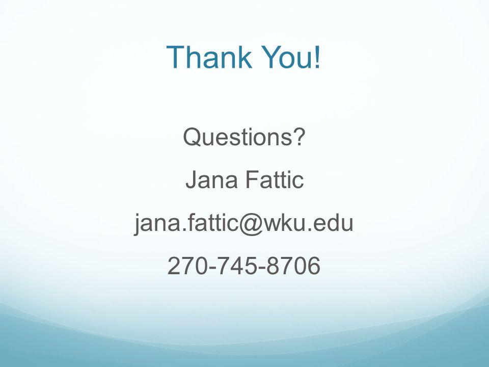 Thank You! Questions Jana Fattic jana.fattic@wku.edu 270-745-8706