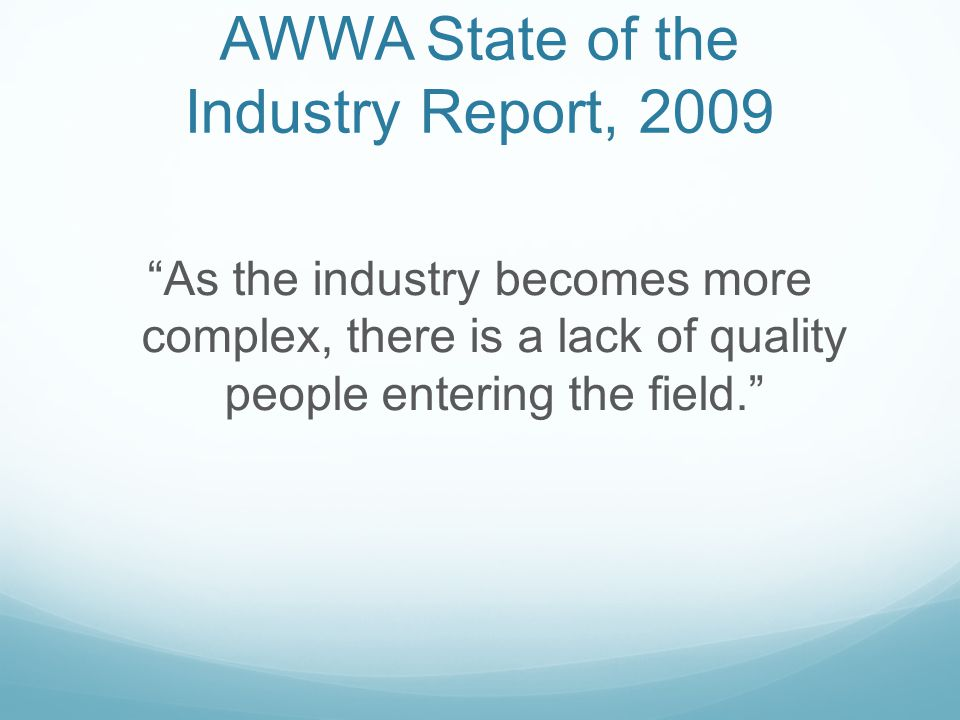 AWWA State of the Industry Report, 2009 As the industry becomes more complex, there is a lack of quality people entering the field.