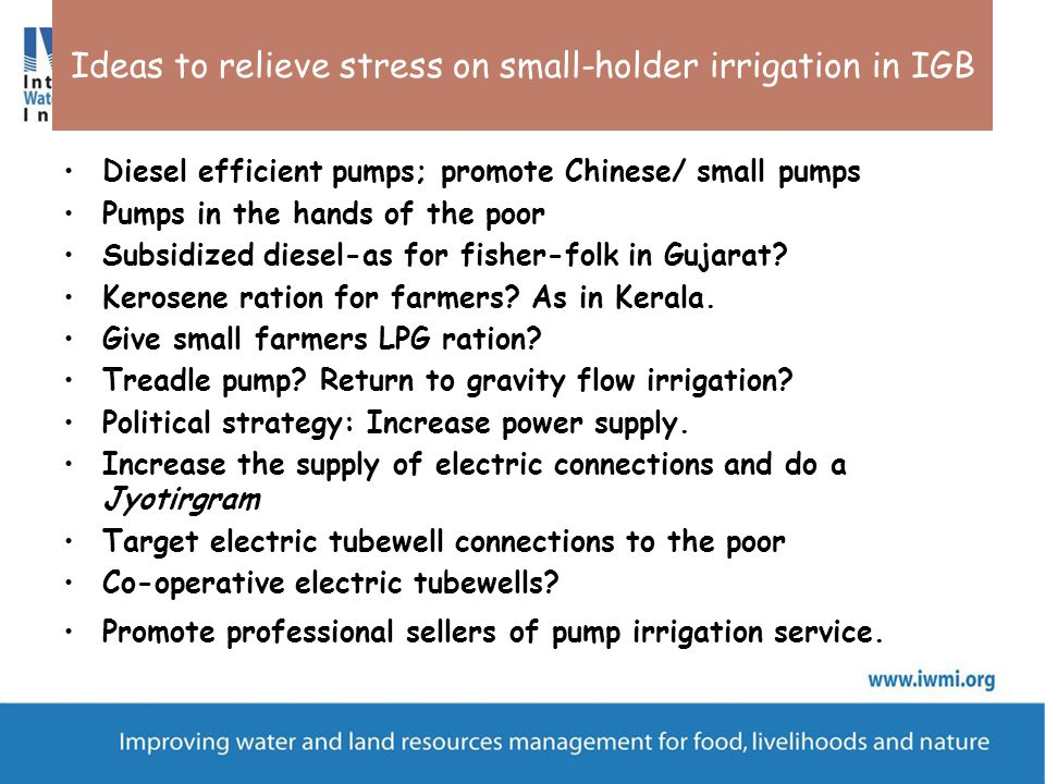 Ideas to relieve stress on small-holder irrigation in IGB Diesel efficient pumps; promote Chinese/ small pumps Pumps in the hands of the poor Subsidized diesel-as for fisher-folk in Gujarat.