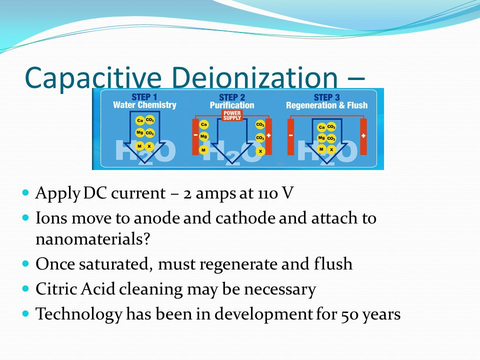 Capacitive Deionization – Apply DC current – 2 amps at 110 V Ions move to anode and cathode and attach to nanomaterials.