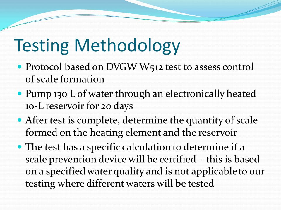 Testing Methodology Protocol based on DVGW W512 test to assess control of scale formation Pump 130 L of water through an electronically heated 10-L reservoir for 20 days After test is complete, determine the quantity of scale formed on the heating element and the reservoir The test has a specific calculation to determine if a scale prevention device will be certified – this is based on a specified water quality and is not applicable to our testing where different waters will be tested