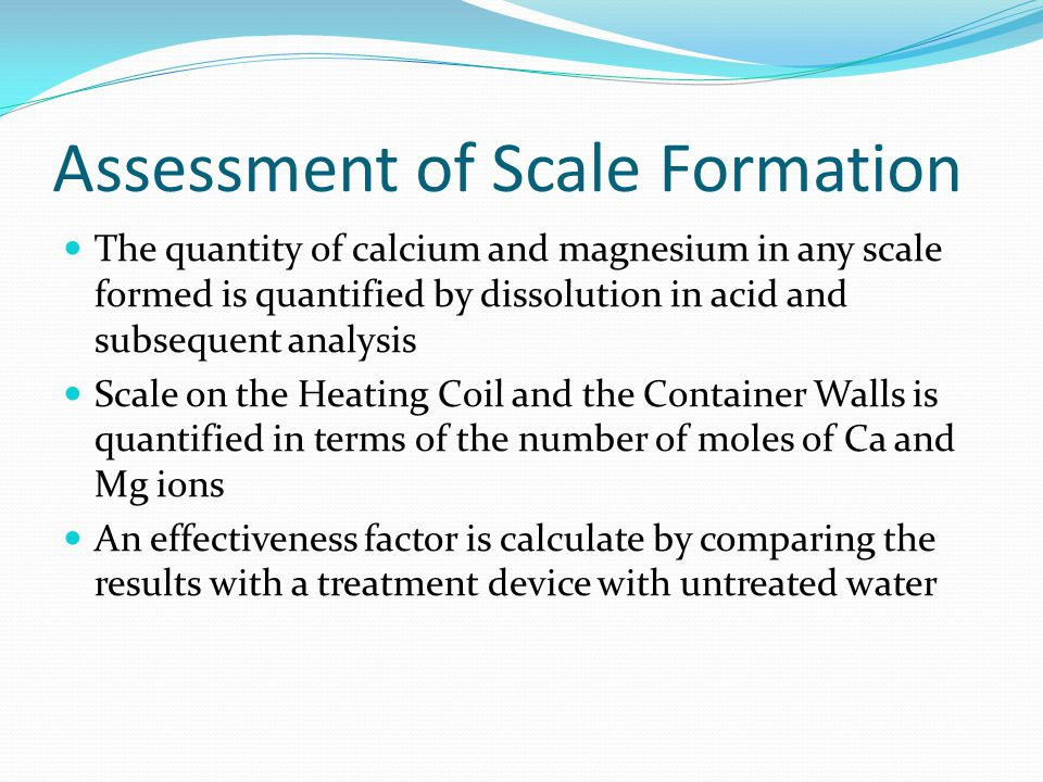 Assessment of Scale Formation The quantity of calcium and magnesium in any scale formed is quantified by dissolution in acid and subsequent analysis Scale on the Heating Coil and the Container Walls is quantified in terms of the number of moles of Ca and Mg ions An effectiveness factor is calculate by comparing the results with a treatment device with untreated water