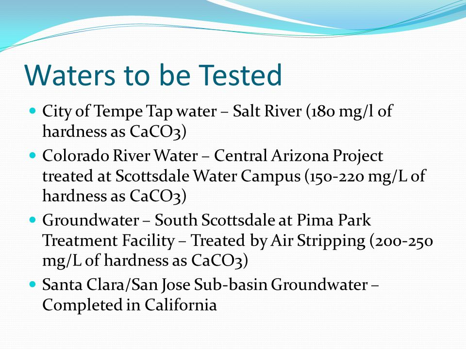 Waters to be Tested City of Tempe Tap water – Salt River (180 mg/l of hardness as CaCO3) Colorado River Water – Central Arizona Project treated at Scottsdale Water Campus (150-220 mg/L of hardness as CaCO3) Groundwater – South Scottsdale at Pima Park Treatment Facility – Treated by Air Stripping (200-250 mg/L of hardness as CaCO3) Santa Clara/San Jose Sub-basin Groundwater – Completed in California