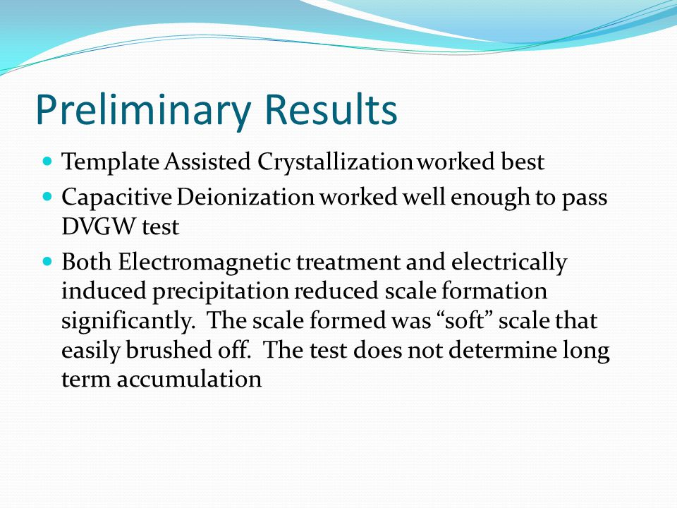 Preliminary Results Template Assisted Crystallization worked best Capacitive Deionization worked well enough to pass DVGW test Both Electromagnetic treatment and electrically induced precipitation reduced scale formation significantly.